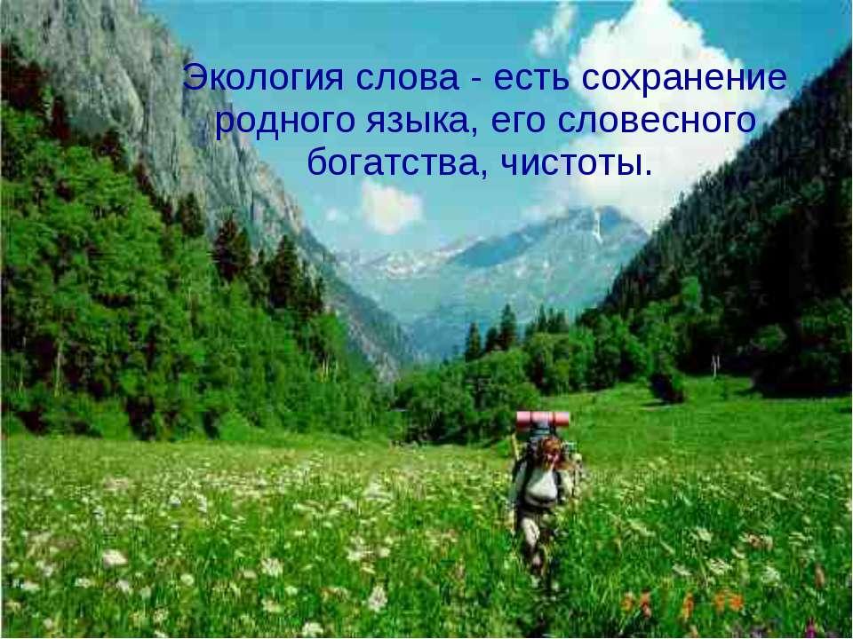 Экология слова - есть сохранение родного языка, его словесного богатства, чис...
