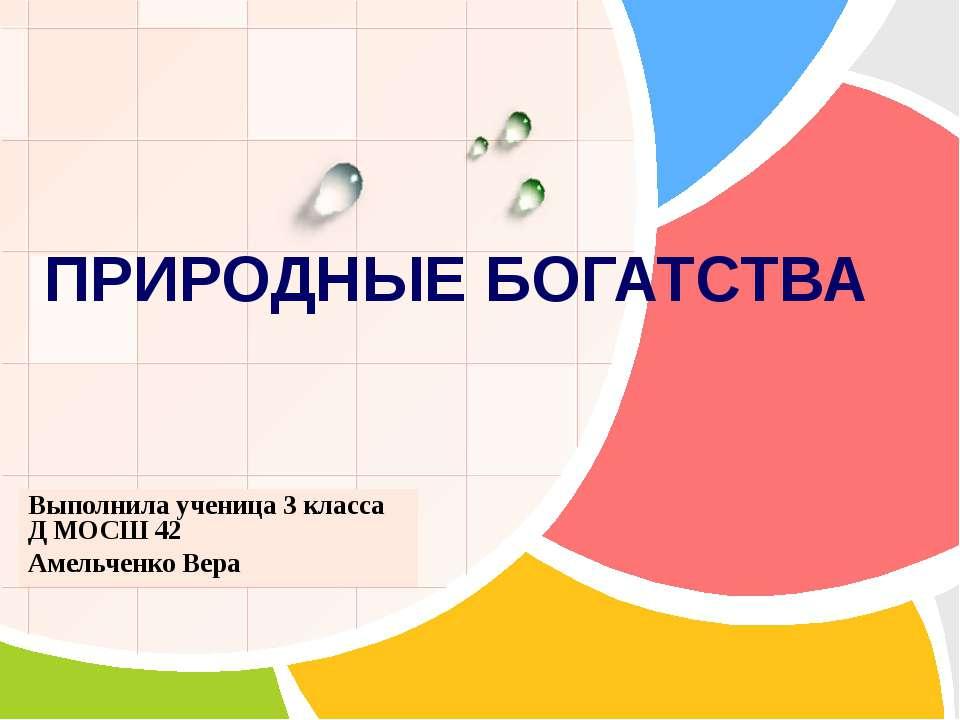ПРИРОДНЫЕ БОГАТСТВА Выполнила ученица 3 класса Д МОСШ 42 Амельченко Вера L/O/G/O