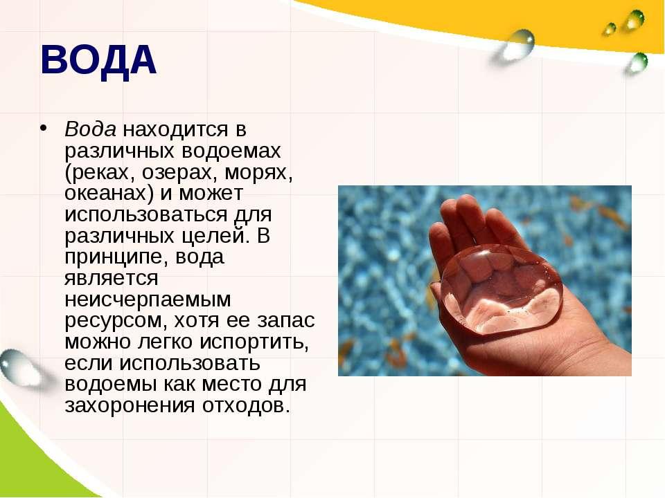 ВОДА Вода находится в различных водоемах (реках, озерах, морях, океанах) и мо...