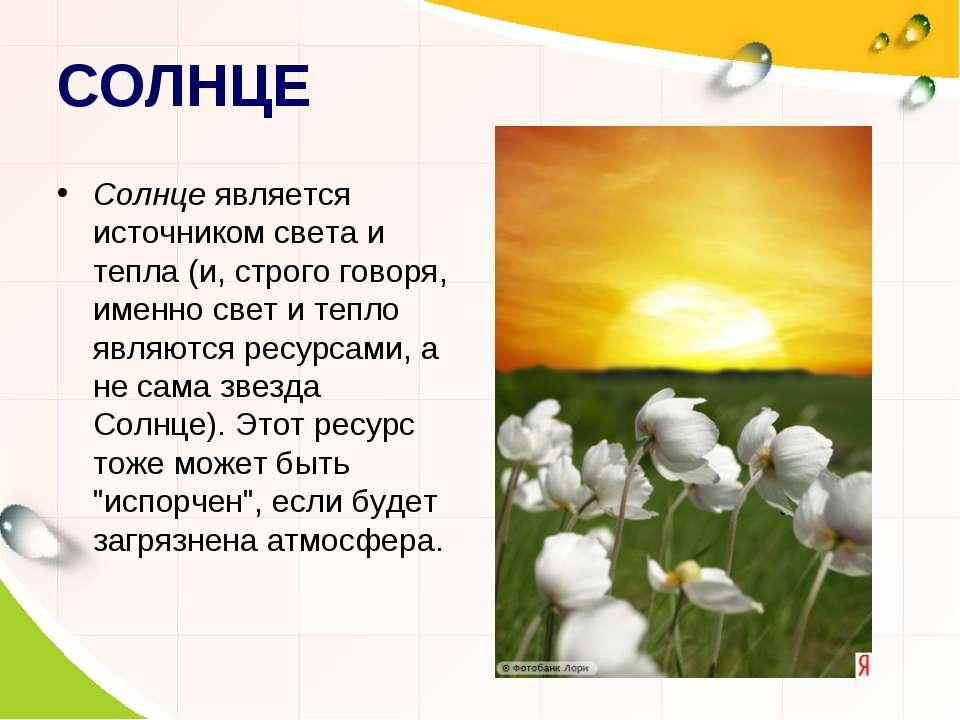 СОЛНЦЕ Солнце является источником света и тепла (и, строго говоря, именно све...