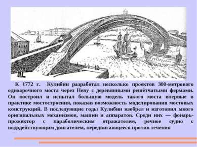 К 1772 г. Кулибин разработал несколько проектов 300-метрового одноарочного мо...