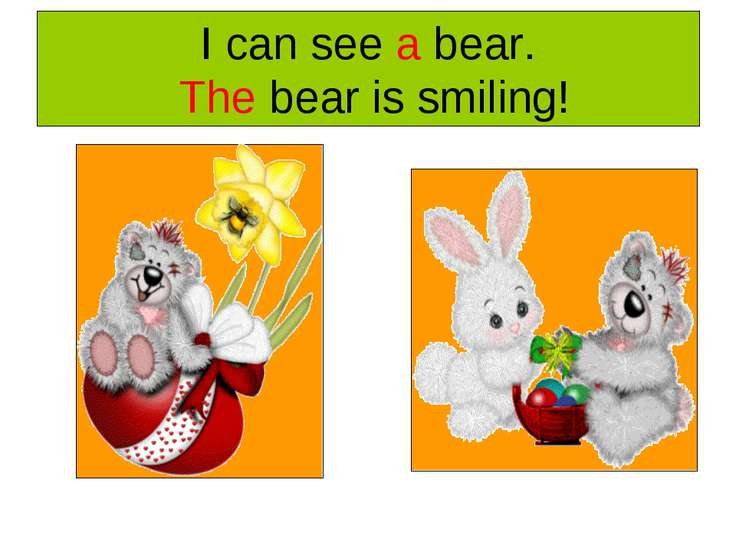 I can see a bear. The bear is smiling!