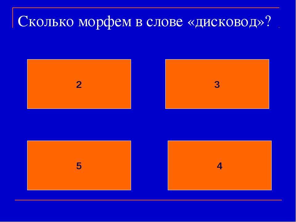 Сколько морфем в слове «дисковод»? 2 3 5 4
