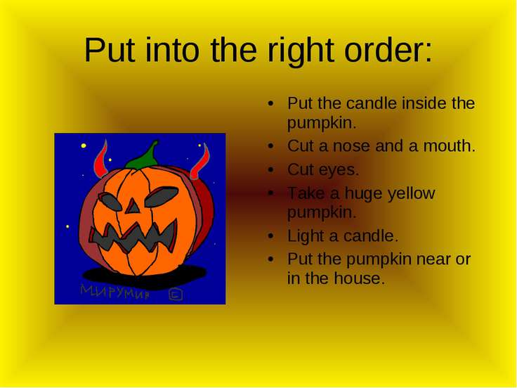 Put into the right order: Put the candle inside the pumpkin. Cut a nose and a...
