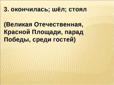 3. окончилась; шёл; стоял (Великая Отечественная, Красной Площади, парад Побе...