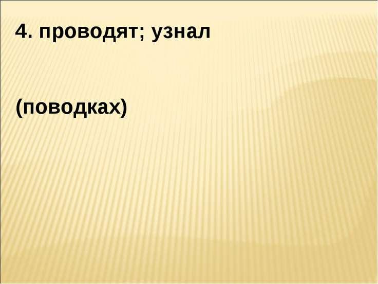 4. проводят; узнал (поводках)