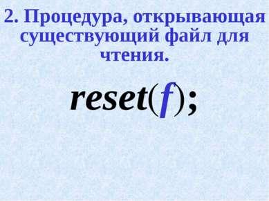 2. Процедура, открывающая существующий файл для чтения. reset(f);