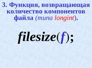 3. Функция, возвращающая количество компонентов файла (типа longint). filesiz...