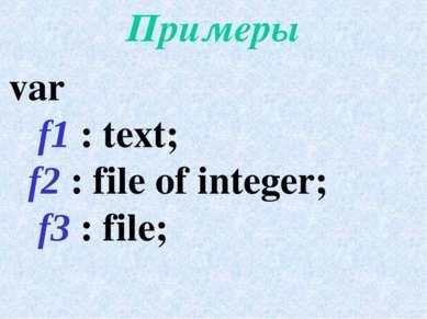 Примеры var f1 : text; f2 : file of integer; f3 : file;