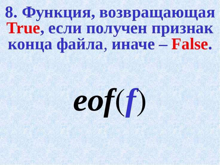 8. Функция, возвращающая True, если получен признак конца файла, иначе – Fals...