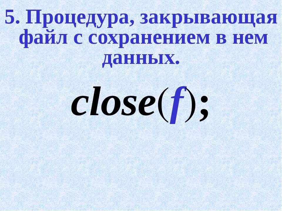 5. Процедура, закрывающая файл с сохранением в нем данных. close(f);