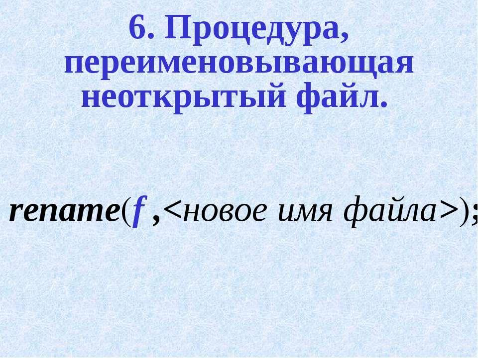 6. Процедура, переименовывающая неоткрытый файл. rename(f ,);