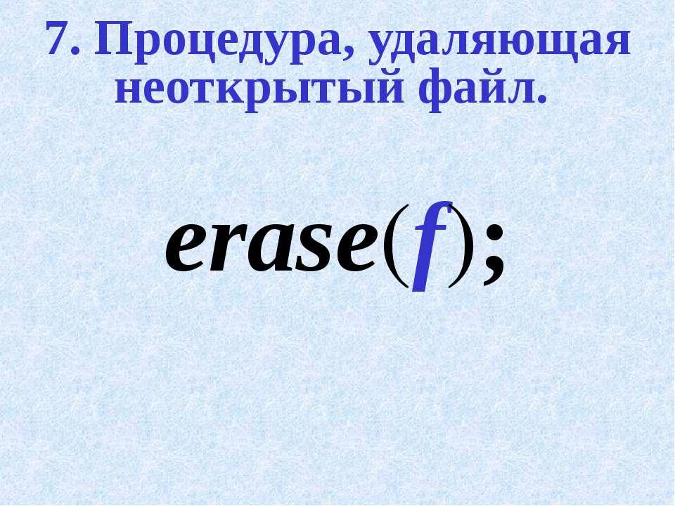 7. Процедура, удаляющая неоткрытый файл. erase(f);