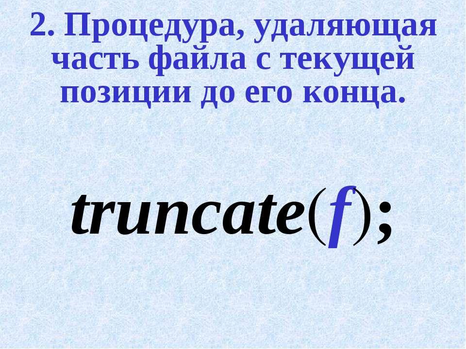 2. Процедура, удаляющая часть файла с текущей позиции до его конца. truncate(f);