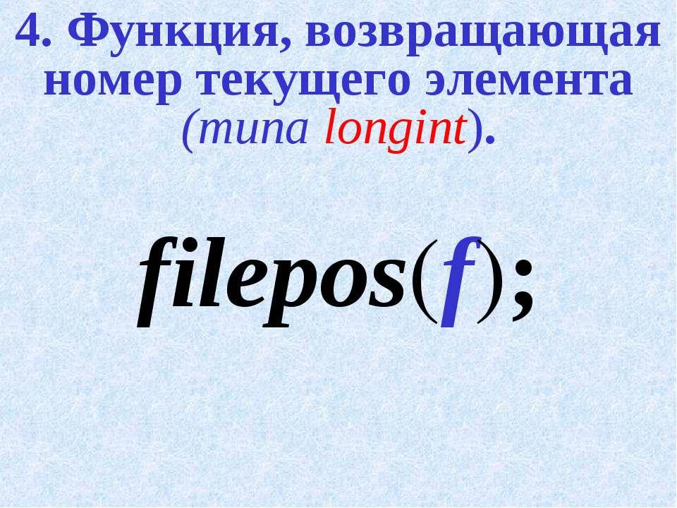 4. Функция, возвращающая номер текущего элемента (типа longint). filepos(f);