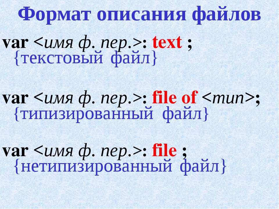 Формат описания файлов var : text ; {текстовый файл} var : file of ; {типизир...
