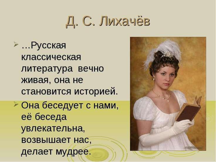 Д. С. Лихачёв …Русская классическая литература вечно живая, она не становится...