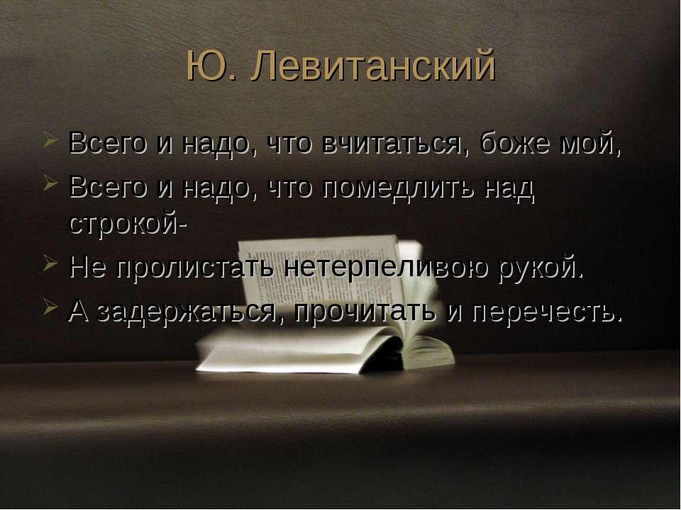 Ю. Левитанский Всего и надо, что вчитаться, боже мой, Всего и надо, что помед...