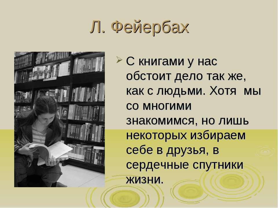 Л. Фейербах С книгами у нас обстоит дело так же, как с людьми. Хотя мы со мно...