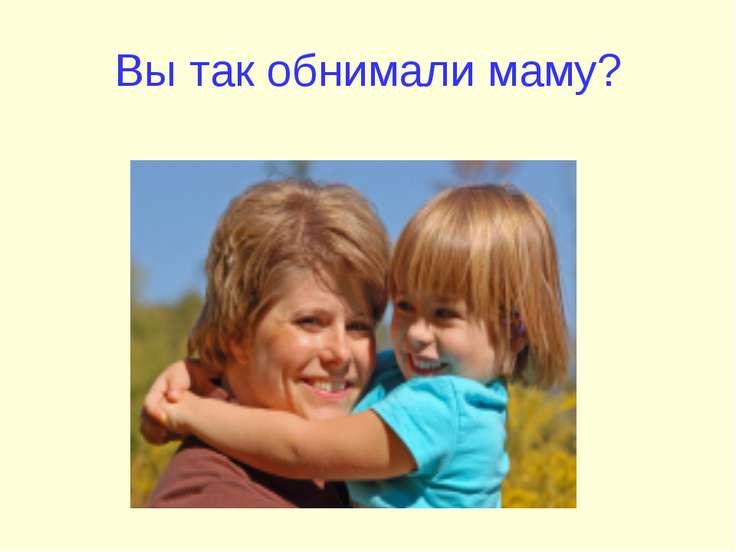 Вы так обнимали маму?