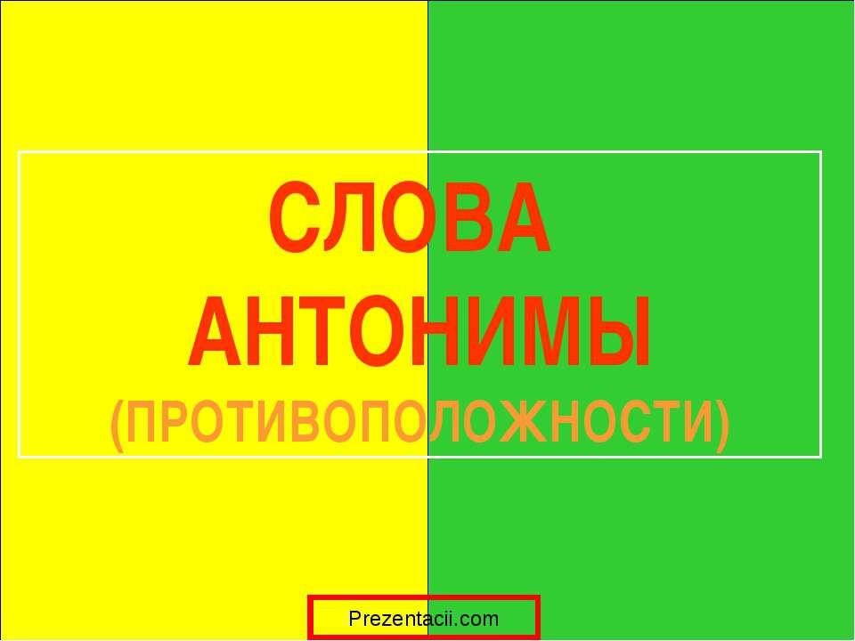 СЛОВА АНТОНИМЫ (ПРОТИВОПОЛОЖНОСТИ) Prezentacii.com