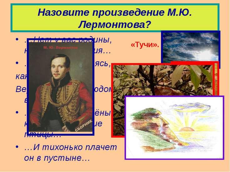 Назовите произведение М.Ю. Лермонтова? …Нет у вас родины, нет вам изгнания… …...