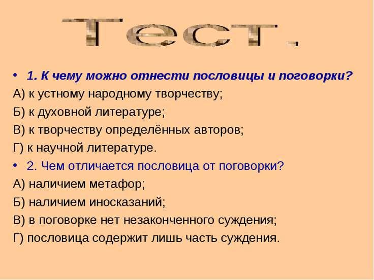 1. К чему можно отнести пословицы и поговорки? А) к устному народному творчес...