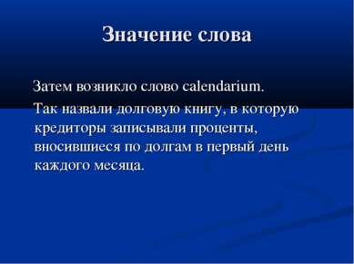 Значение слова Затем возникло слово calendarium. Так назвали долговую книгу, ...