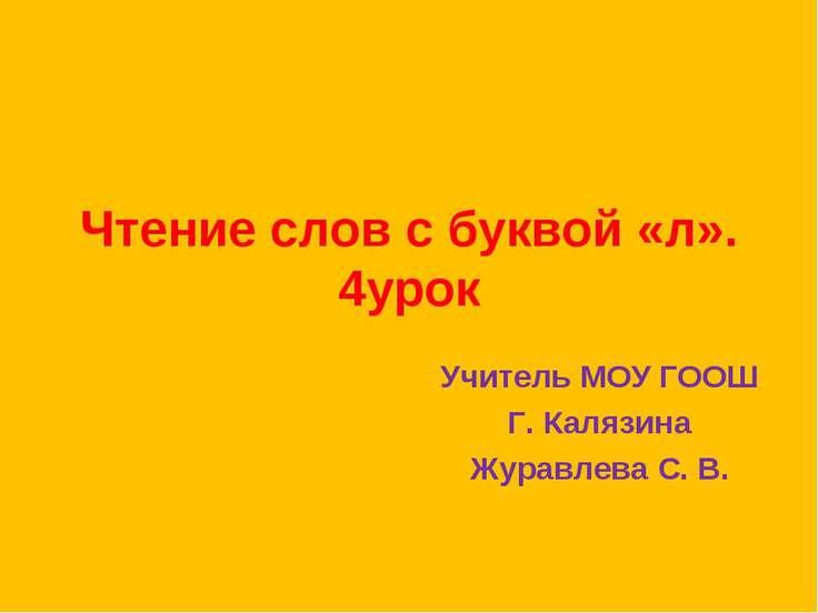 Чтение слов с буквой «л». 4урок Учитель МОУ ГООШ Г. Калязина Журавлева С. В.