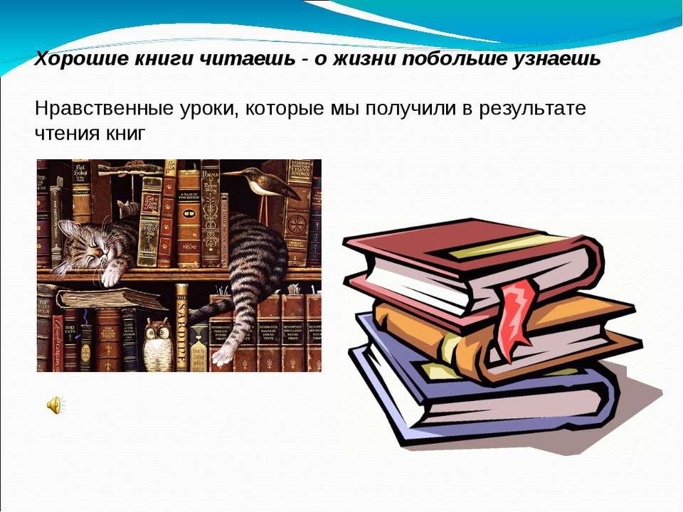 Хорошие книги читаешь - о жизни побольше узнаешь Нравственные уроки, которые ...