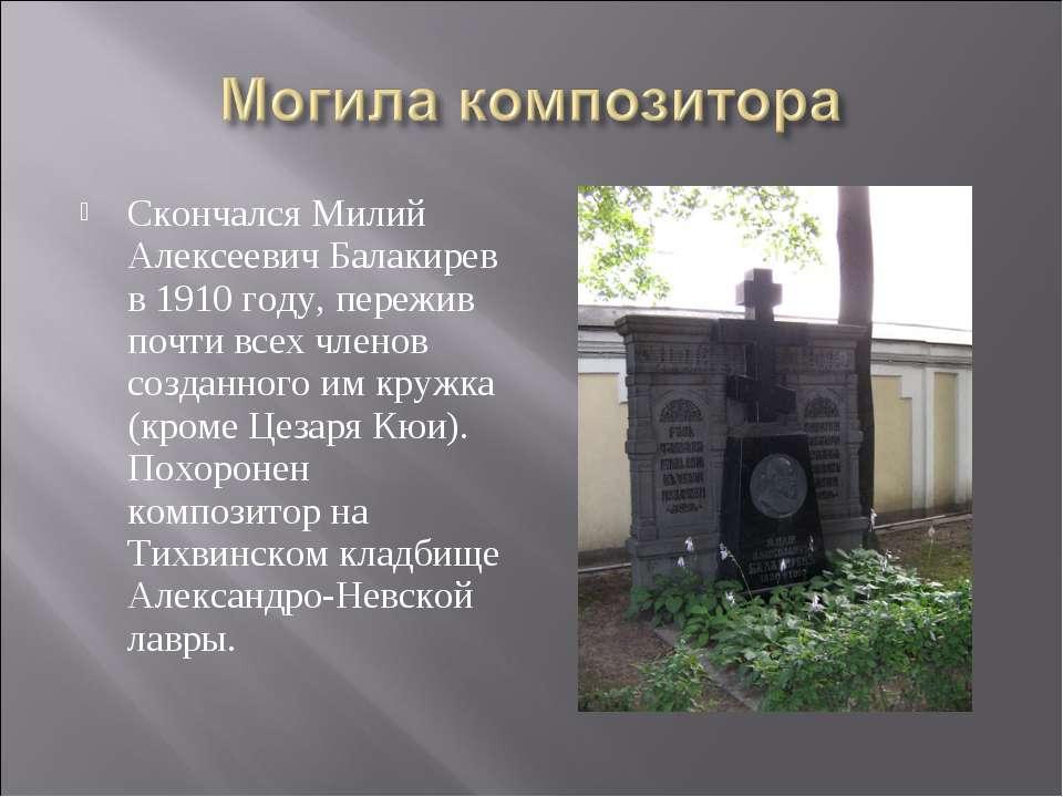 Скончался Милий Алексеевич Балакирев в 1910 году, пережив почти всех членов с...