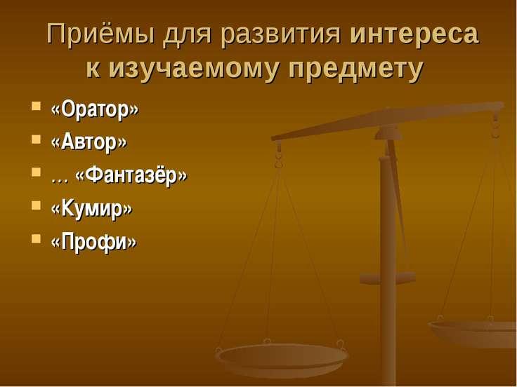 Приёмы для развития интереса к изучаемому предмету «Оратор» «Автор» … «Фантаз...