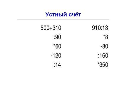Устный счёт 500+310 :90 *60 -120 :14 910:13 *8 -80 :160 *350