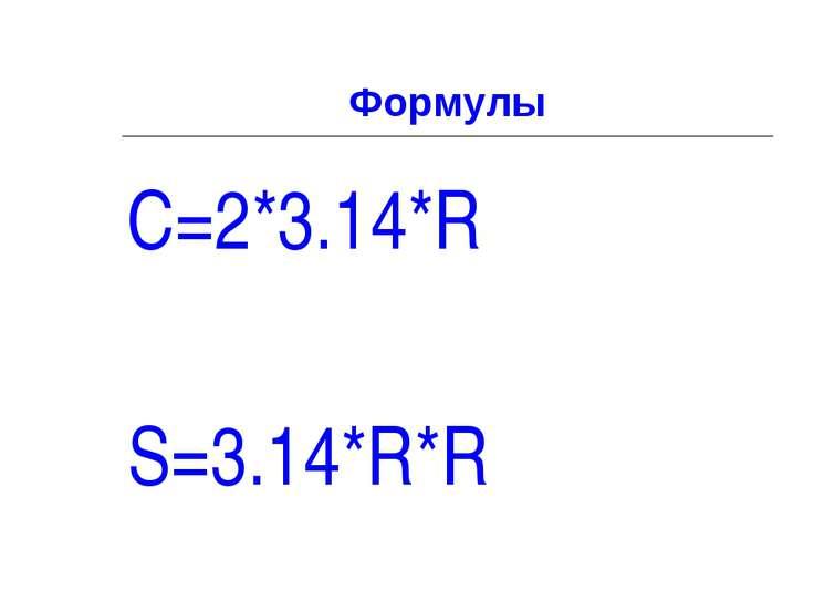 Формулы C=2*3.14*R S=3.14*R*R