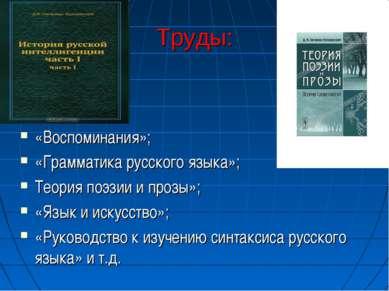 Труды: «Воспоминания»; «Грамматика русского языка»; Теория поэзии и прозы»; «...