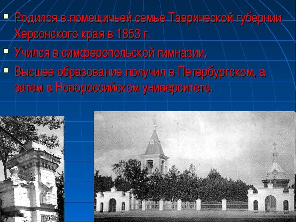 Родился в помещичьей семье Таврической губернии Херсонского края в 1853 г. Уч...