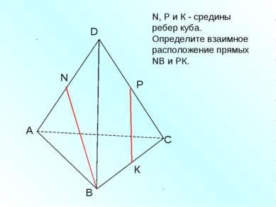 А В С D N N, Р и К - средины ребер куба. Определите взаимное расположение пря...