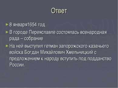 Ответ 8 января1654 год В городе Переяславле состоялась всенародная рада – соб...