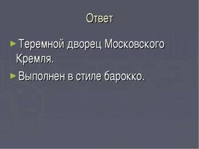 Ответ Теремной дворец Московского Кремля. Выполнен в стиле барокко.