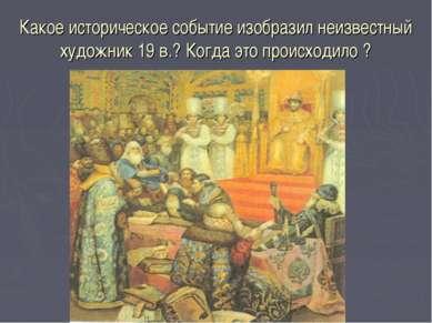 Какое историческое событие изобразил неизвестный художник 19 в.? Когда это пр...