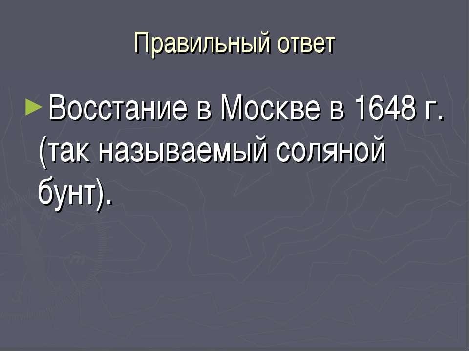 Правильный ответ Восстание в Москве в 1648 г. (так называемый соляной бунт).