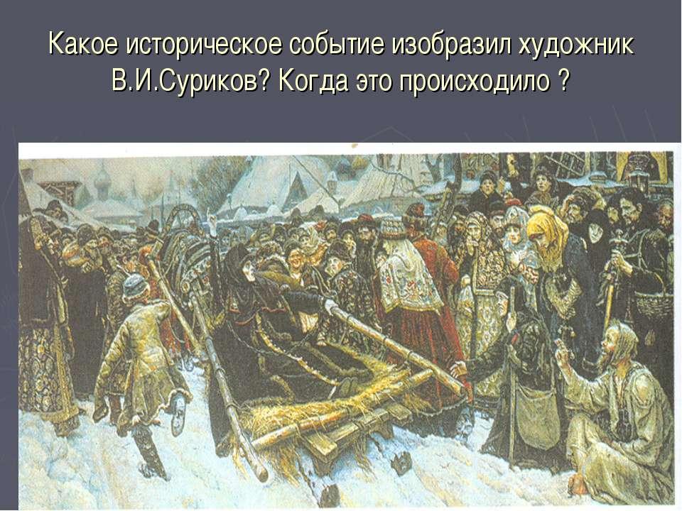 Какое историческое событие изобразил художник В.И.Суриков? Когда это происход...