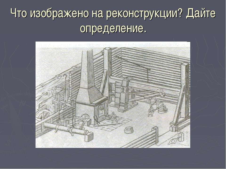 Что изображено на реконструкции? Дайте определение.