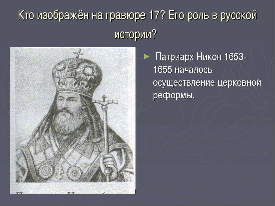 Кто изображён на гравюре 17? Его роль в русской истории? Патриарх Никон 1653-...
