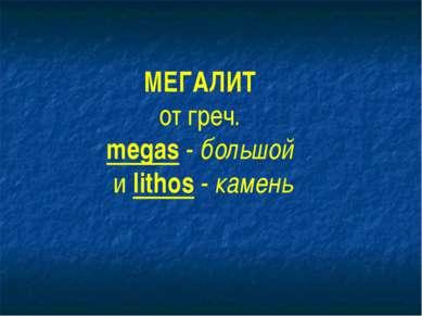 МЕГАЛИТ от греч. megas - большой и lithos - камень