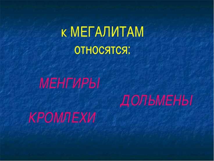 к МЕГАЛИТАМ относятся: МЕНГИРЫ ДОЛЬМЕНЫ КРОМЛЕХИ