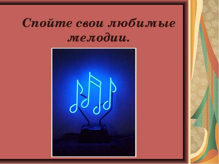 Спойте свои любимые мелодии.