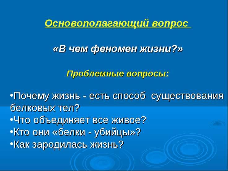 Основополагающий вопрос «В чем феномен жизни?» Проблемные вопросы: Почему жиз...