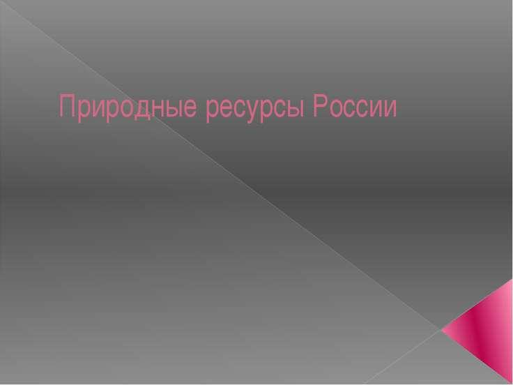 Природные ресурсы России