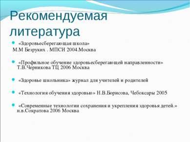 Рекомендуемая литература «Здоровьесберегающая школа» М.М Безруких . МПСИ 2004...